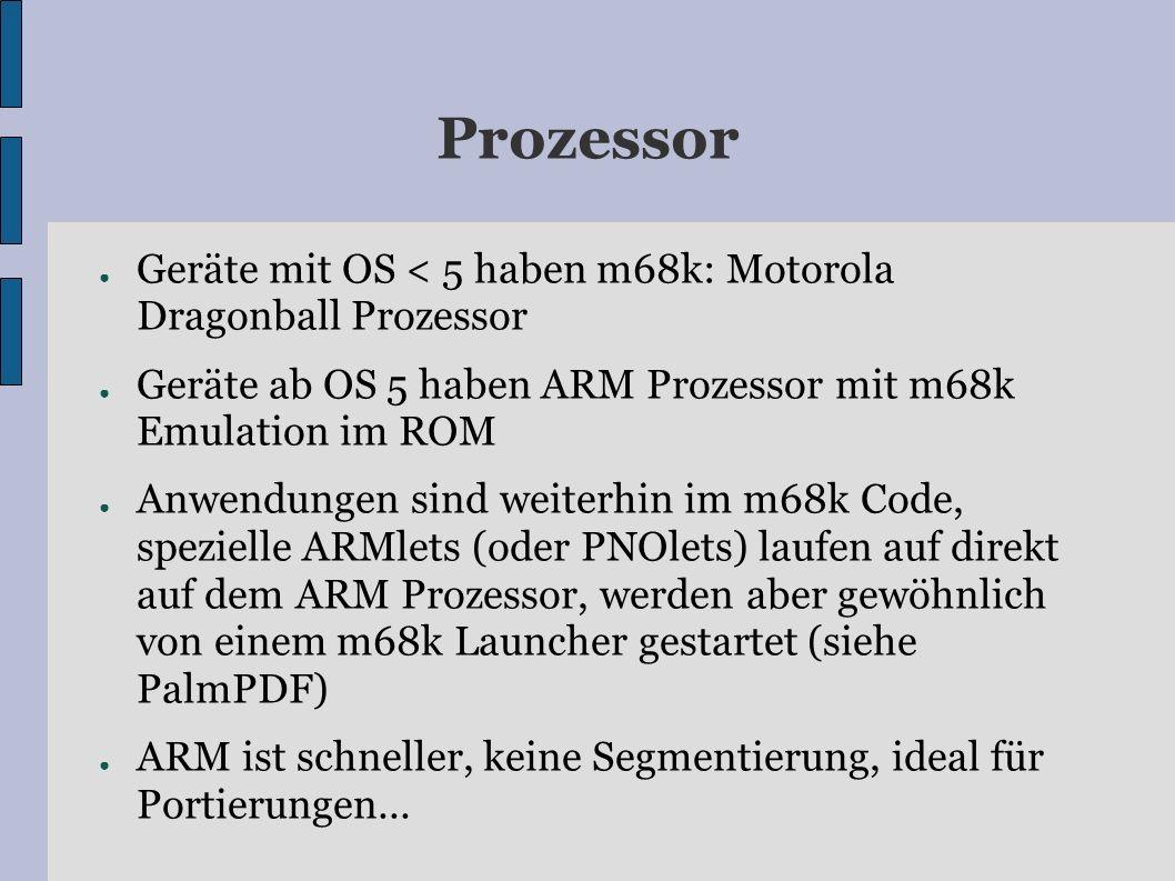 Prozessor Geräte mit OS < 5 haben m68k: Motorola Dragonball Prozessor Geräte ab OS 5 haben ARM Prozessor mit m68k Emulation im ROM Anwendungen sind weiterhin im m68k Code, spezielle ARMlets (oder PNOlets) laufen auf direkt auf dem ARM Prozessor, werden aber gewöhnlich von einem m68k Launcher gestartet (siehe PalmPDF) ARM ist schneller, keine Segmentierung, ideal für Portierungen...