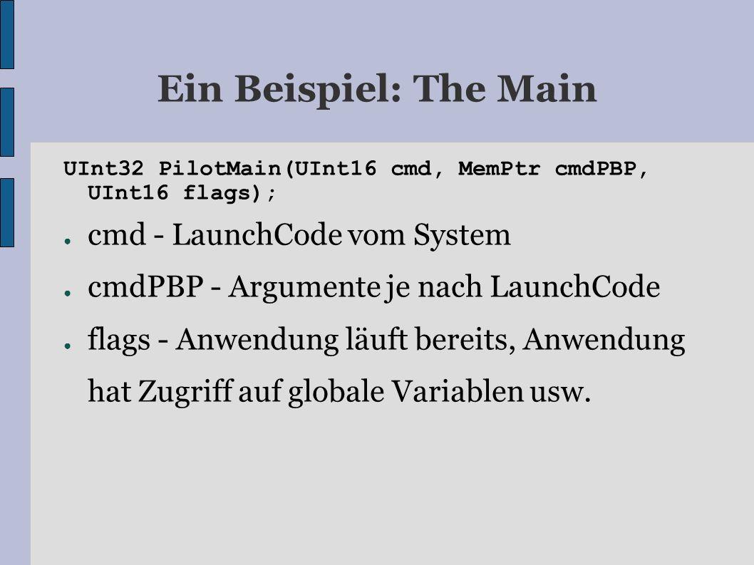 Ein Beispiel: The Main UInt32 PilotMain(UInt16 cmd, MemPtr cmdPBP, UInt16 flags); cmd - LaunchCode vom System cmdPBP - Argumente je nach LaunchCode flags - Anwendung läuft bereits, Anwendung hat Zugriff auf globale Variablen usw.