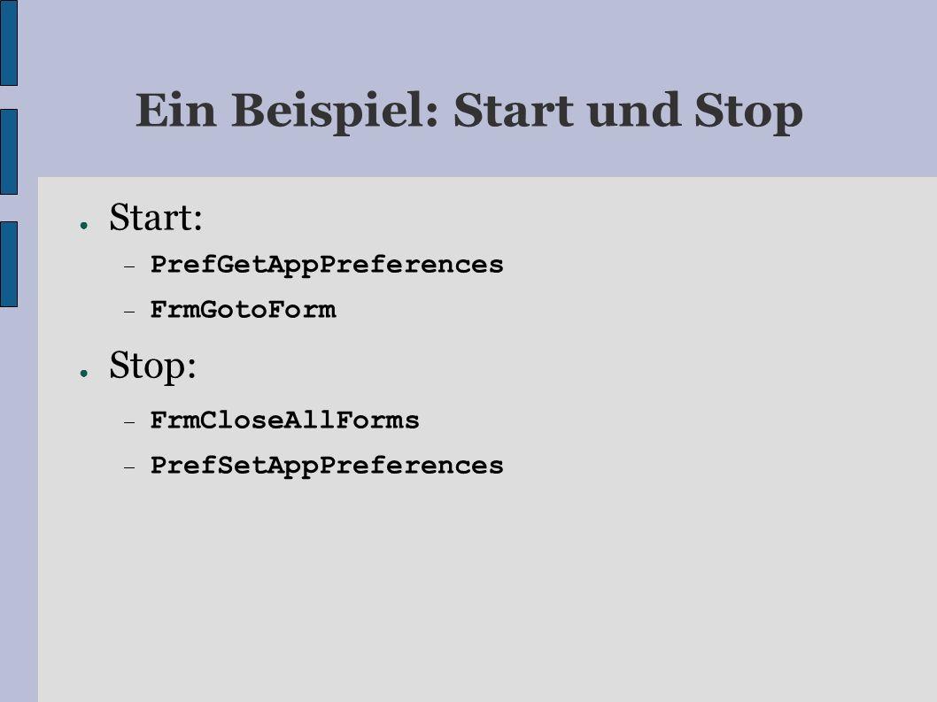 Ein Beispiel: Start und Stop Start: PrefGetAppPreferences FrmGotoForm Stop: FrmCloseAllForms PrefSetAppPreferences