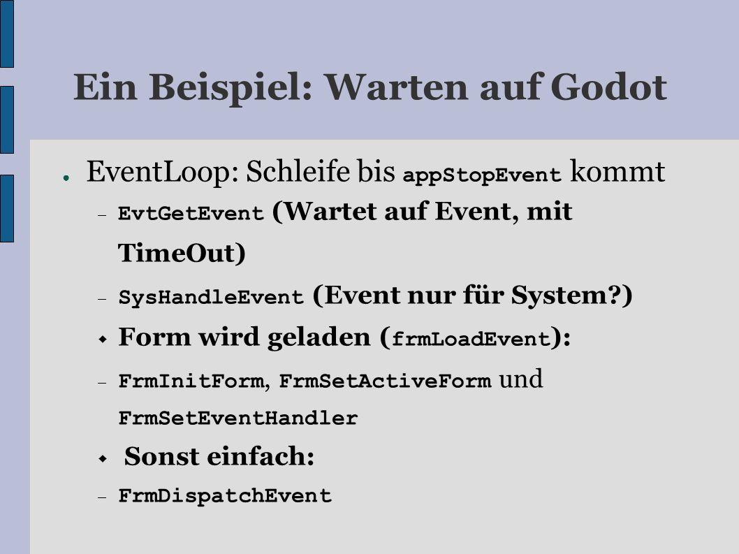 Ein Beispiel: Warten auf Godot EventLoop: Schleife bis appStopEvent kommt EvtGetEvent (Wartet auf Event, mit TimeOut) SysHandleEvent (Event nur für System?) Form wird geladen ( frmLoadEvent ): FrmInitForm, FrmSetActiveForm und FrmSetEventHandler Sonst einfach: FrmDispatchEvent