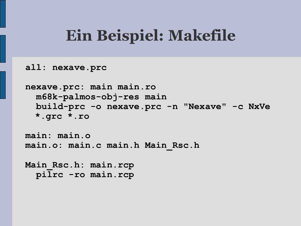 Ein Beispiel: Makefile all: nexave.prc nexave.prc: main main.ro m68k-palmos-obj-res main build-prc -o nexave.prc -n Nexave -c NxVe *.grc *.ro main: main.o main.o: main.c main.h Main_Rsc.h Main_Rsc.h: main.rcp pilrc -ro main.rcp