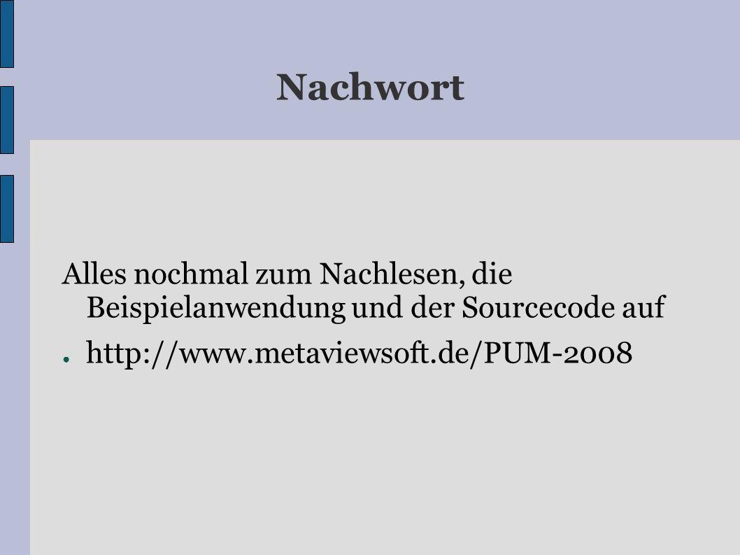 Nachwort Alles nochmal zum Nachlesen, die Beispielanwendung und der Sourcecode auf http://www.metaviewsoft.de/PUM-2008