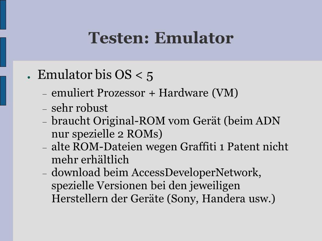 Testen: Emulator Emulator bis OS < 5 emuliert Prozessor + Hardware (VM) sehr robust braucht Original-ROM vom Gerät (beim ADN nur spezielle 2 ROMs) alte ROM-Dateien wegen Graffiti 1 Patent nicht mehr erhältlich download beim AccessDeveloperNetwork, spezielle Versionen bei den jeweiligen Herstellern der Geräte (Sony, Handera usw.)