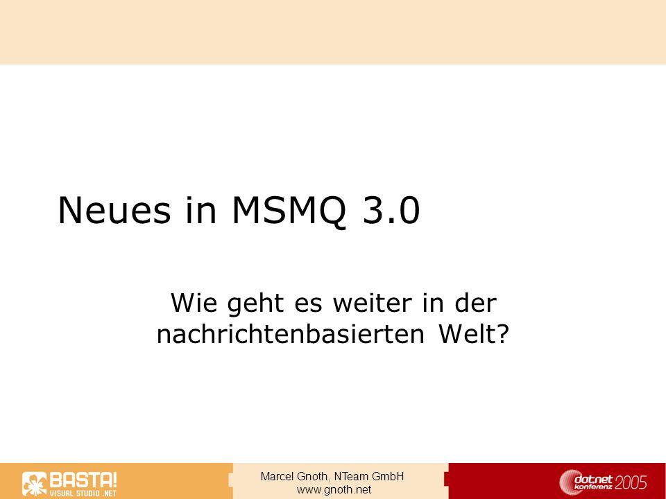 Marcel Gnoth, NTeam GmbH www.gnoth.net Neues in MSMQ 3.0 Wie geht es weiter in der nachrichtenbasierten Welt?