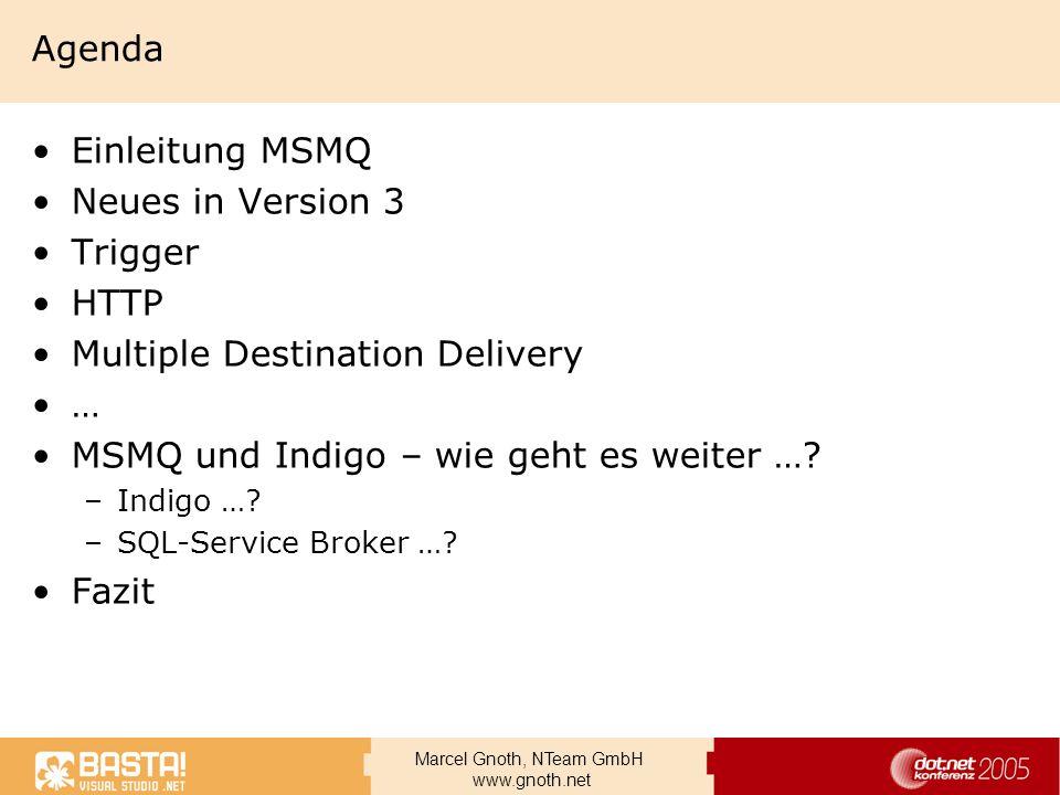 Marcel Gnoth, NTeam GmbH www.gnoth.net Neue Feature in MSMQ 3.0 Nachrichtentransport über HTTP –Ich sage nur Port 80 … –SOAP Extensions for Reliable Messaging –Load Balancing, Webfarms Trigger –Jetzt Bestandteil von MSMQ 3.0 Nachrichten an mehrere Empfänger senden –Publisher / Subscriber –Real-Time Messaging Multicast, Distribution Lists Message lookup –Suchen nach Nachrichten ohne Cursur mit einer 64-bit lookup ID, schnellster Zugriff Liste: http://www.microsoft.com/windows2000/technologies/communications/msmq/30features.asp