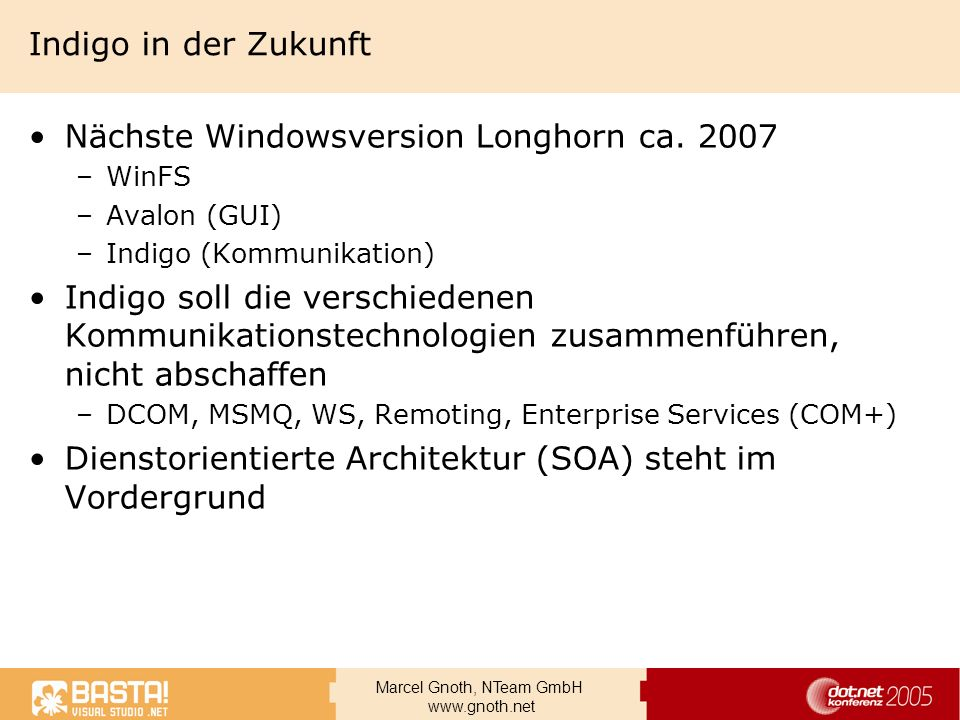 Marcel Gnoth, NTeam GmbH www.gnoth.net Indigo in der Zukunft Nächste Windowsversion Longhorn ca. 2007 –WinFS –Avalon (GUI) –Indigo (Kommunikation) Ind