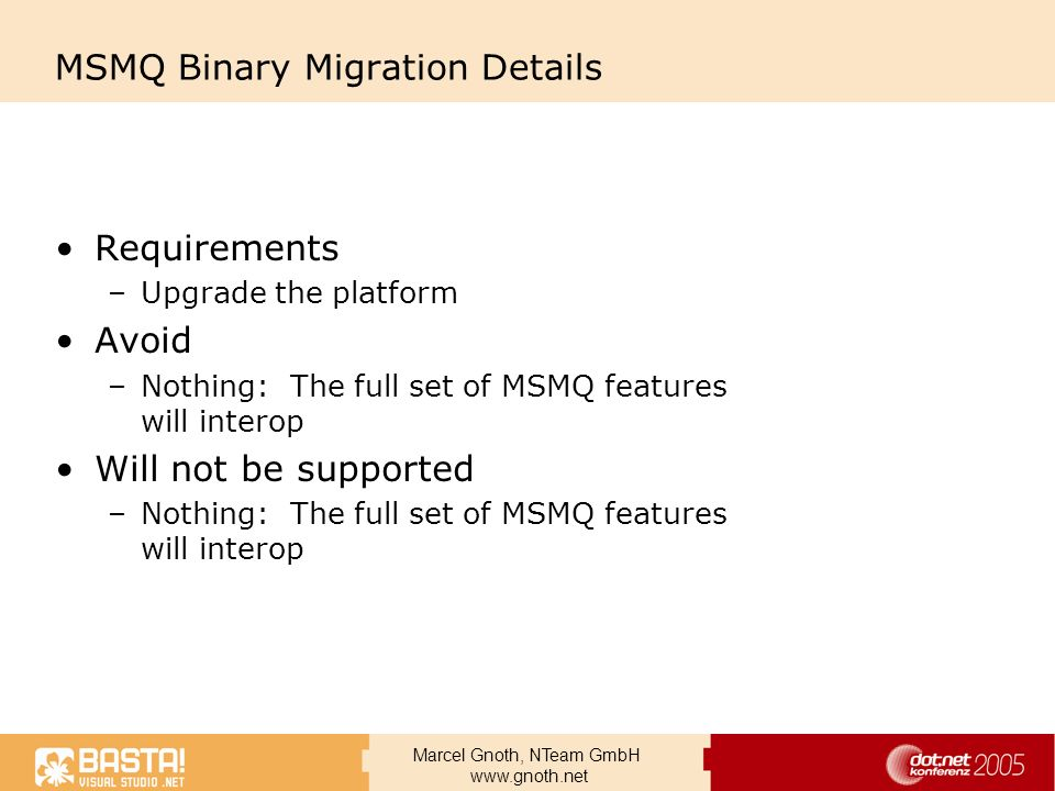 Marcel Gnoth, NTeam GmbH www.gnoth.net MSMQ Binary Migration Details Requirements –Upgrade the platform Avoid –Nothing: The full set of MSMQ features
