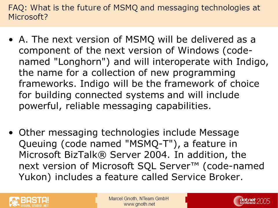 Marcel Gnoth, NTeam GmbH www.gnoth.net FAQ: What is the future of MSMQ and messaging technologies at Microsoft? A. The next version of MSMQ will be de
