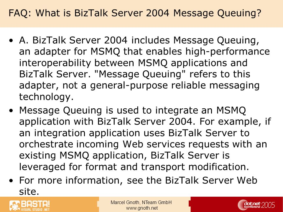 Marcel Gnoth, NTeam GmbH www.gnoth.net FAQ: What is BizTalk Server 2004 Message Queuing? A. BizTalk Server 2004 includes Message Queuing, an adapter f