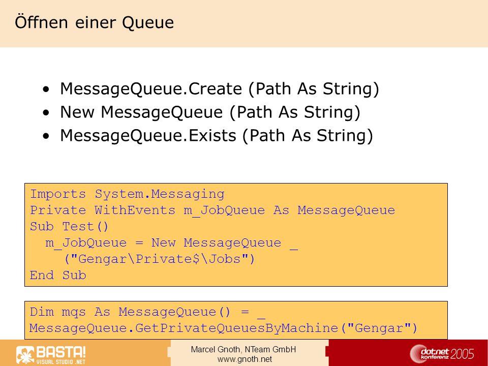 Marcel Gnoth, NTeam GmbH www.gnoth.net Öffnen mit FormatName Offline Mode, ohne MQIS Schnellste und flexibelste Methode FormatName:Public=5A5F7535-AE9A-41d4-935C-845C2AFF7112 FormatName:DIRECT=SPX:NetworkNumber;HostNumber\QueueName FormatName:DIRECT=TCP:IPAddress\QueueName FormatName:DIRECT=HTTP://MSMQComputer/msmq/MyPublicQueue FormatName:DIRECT=HTTPS://MSMQComputer/msmq/MyPublicQueue FormatName:DIRECT=OS:MachineName\QueueName FormatName:DIRECT=OS:MachineName\Private$\QueueName Dim myQueue As New MessageQueue _ ( FormatName:DIRECT=OS:Gengar\private$\Jobs )