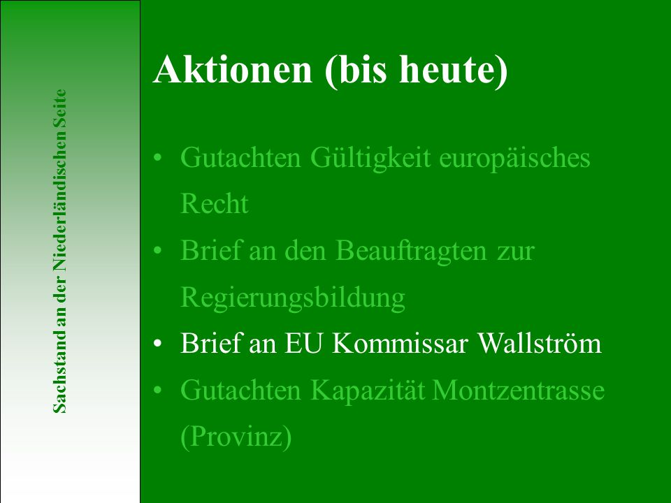 Sachstand an der Niederländischen Seite Gutachten Gültigkeit europäisches Recht Brief an den Beauftragten zur Regierungsbildung Brief an EU Kommissar Wallström Gutachten Kapazität Montzentrasse (Provinz) Aktionen (bis heute)