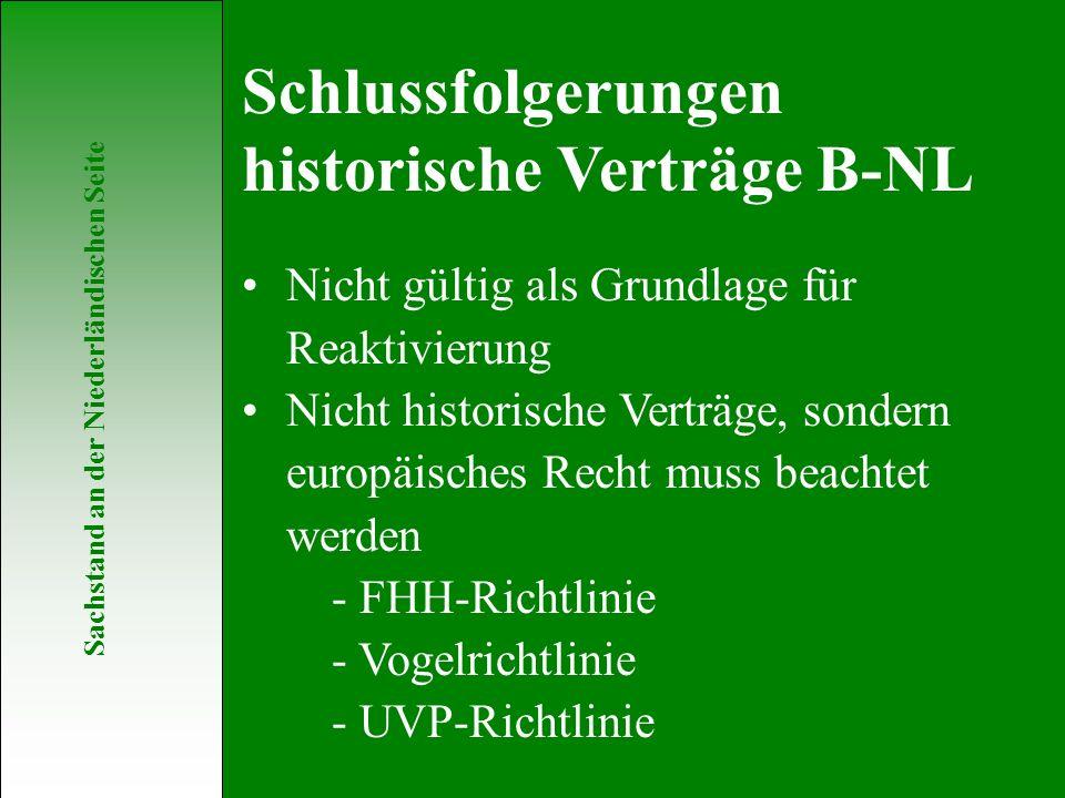 Sachstand an der Niederländischen Seite Nicht gültig als Grundlage für Reaktivierung Nicht historische Verträge, sondern europäisches Recht muss beachtet werden - FHH-Richtlinie - Vogelrichtlinie - UVP-Richtlinie Schlussfolgerungen historische Verträge B-NL