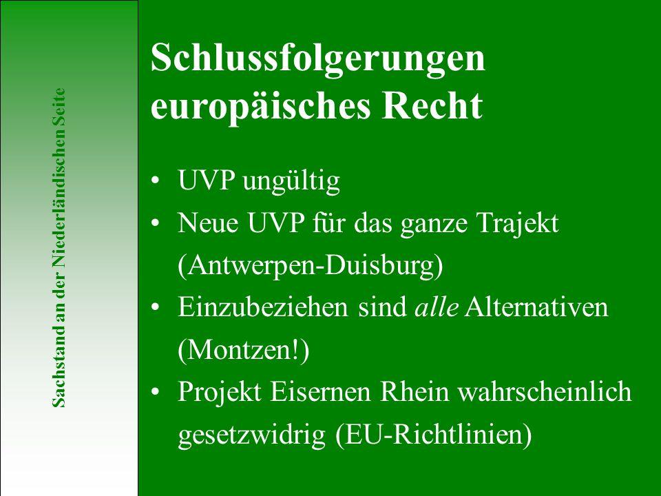 Sachstand an der Niederländischen Seite UVP ungültig Neue UVP für das ganze Trajekt (Antwerpen-Duisburg) Einzubeziehen sind alle Alternativen (Montzen!) Projekt Eisernen Rhein wahrscheinlich gesetzwidrig (EU-Richtlinien) Schlussfolgerungen europäisches Recht