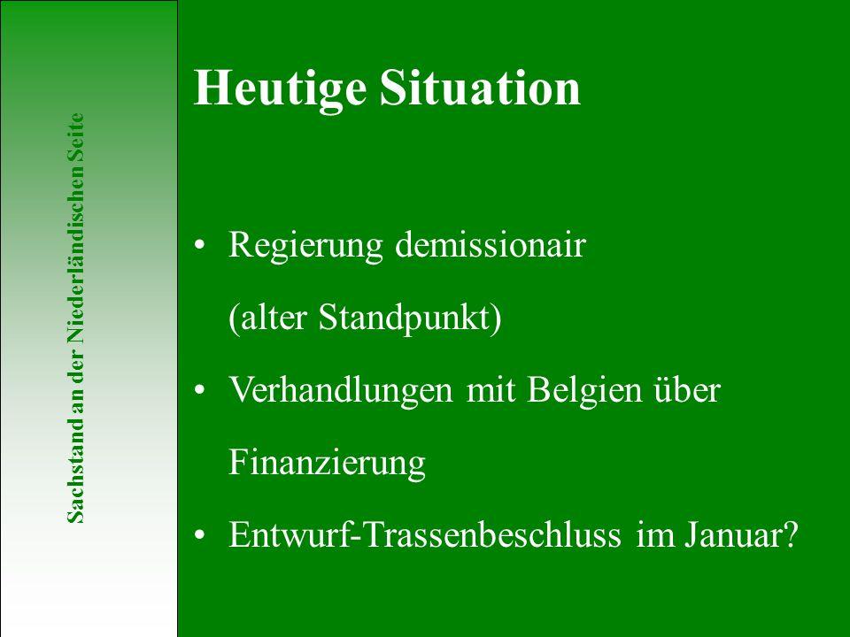 Sachstand an der Niederländischen Seite Regierung demissionair (alter Standpunkt) Verhandlungen mit Belgien über Finanzierung Entwurf-Trassenbeschluss im Januar.