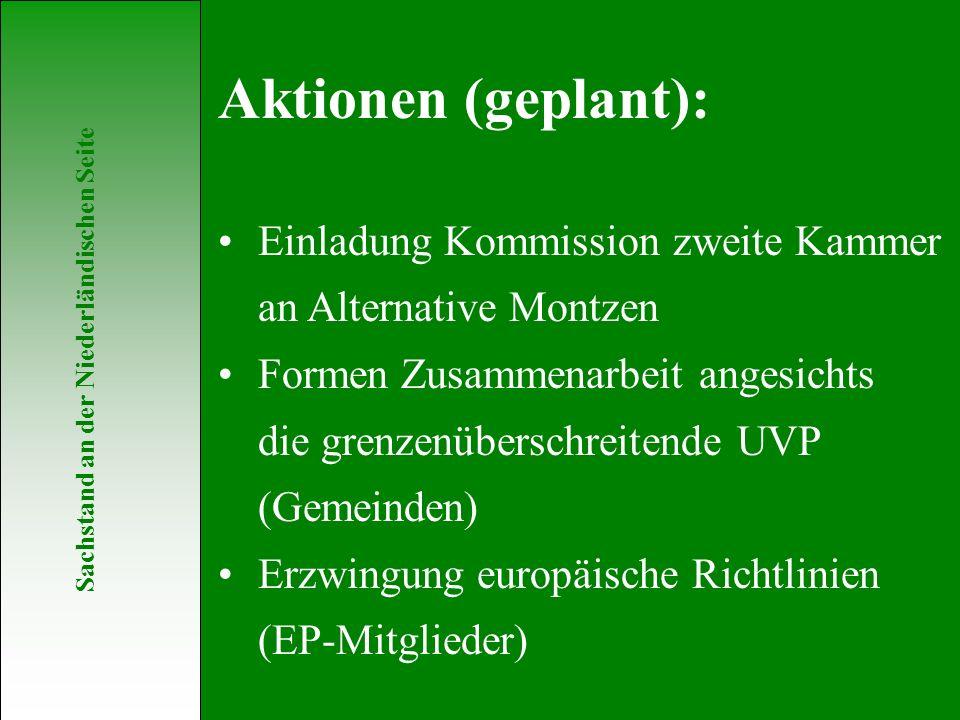 Sachstand an der Niederländischen Seite Einladung Kommission zweite Kammer an Alternative Montzen Formen Zusammenarbeit angesichts die grenzenüberschreitende UVP (Gemeinden) Erzwingung europäische Richtlinien (EP-Mitglieder) Aktionen (geplant):
