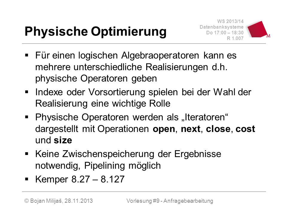 WS 2013/14 Datenbanksysteme Do 17:00 – 18:30 R 1.007 © Bojan Milijaš, 28.11.2013 Physische Optimierung Für einen logischen Algebraoperatoren kann es mehrere unterschiedliche Realisierungen d.h.