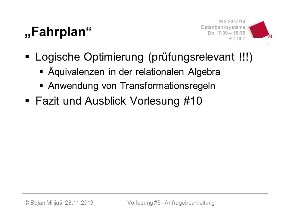 WS 2013/14 Datenbanksysteme Do 17:00 – 18:30 R 1.007 © Bojan Milijaš, 28.11.2013 Fahrplan Logische Optimierung (prüfungsrelevant !!!) Äquivalenzen in der relationalen Algebra Anwendung von Transformationsregeln Fazit und Ausblick Vorlesung #10 Vorlesung #9 - Anfragebearbeitung