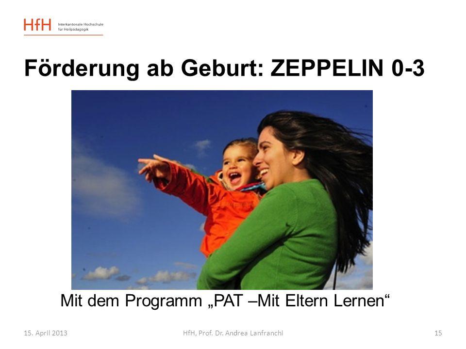 15. April 2013HfH, Prof. Dr. Andrea Lanfranchi Förderung ab Geburt: ZEPPELIN 0-3 Mit dem Programm PAT –Mit Eltern Lernen 15