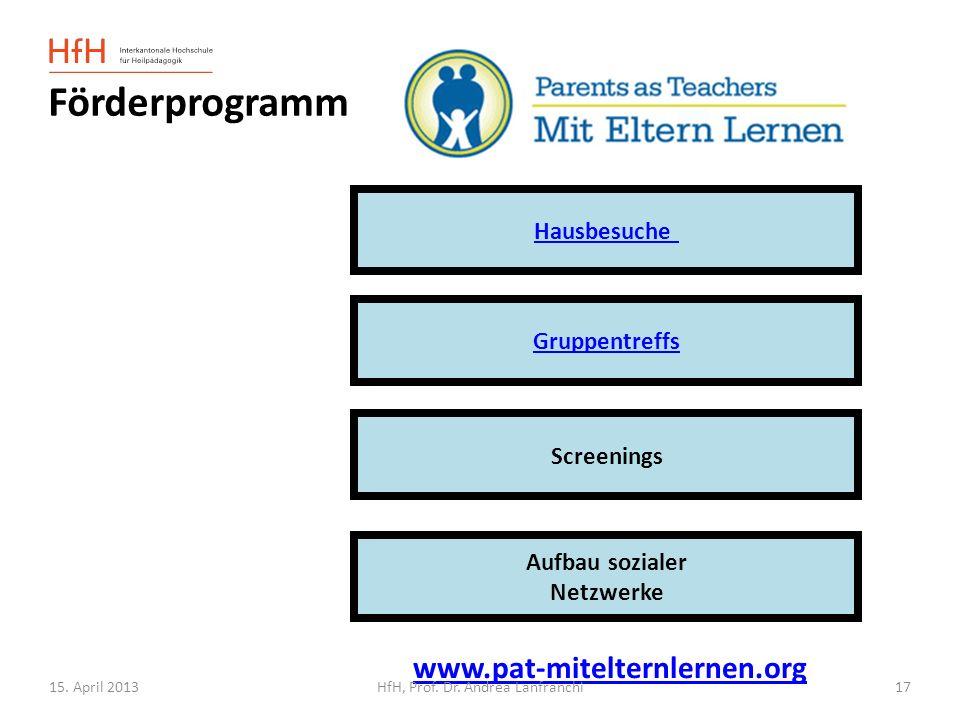15. April 2013 Förderprogramm Hausbesuche Screenings Aufbau sozialer Netzwerke Gruppentreffs www.pat-mitelternlernen.org HfH, Prof. Dr. Andrea Lanfran