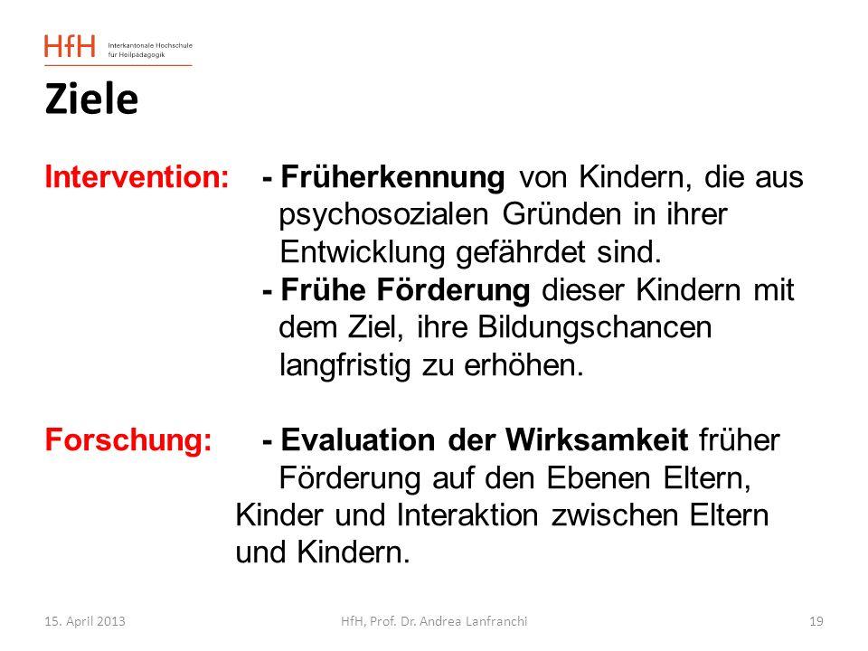 15. April 2013HfH, Prof. Dr. Andrea Lanfranchi 19 Ziele Intervention:- Früherkennung von Kindern, die aus psychosozialen Gründen in ihrer Entwicklung
