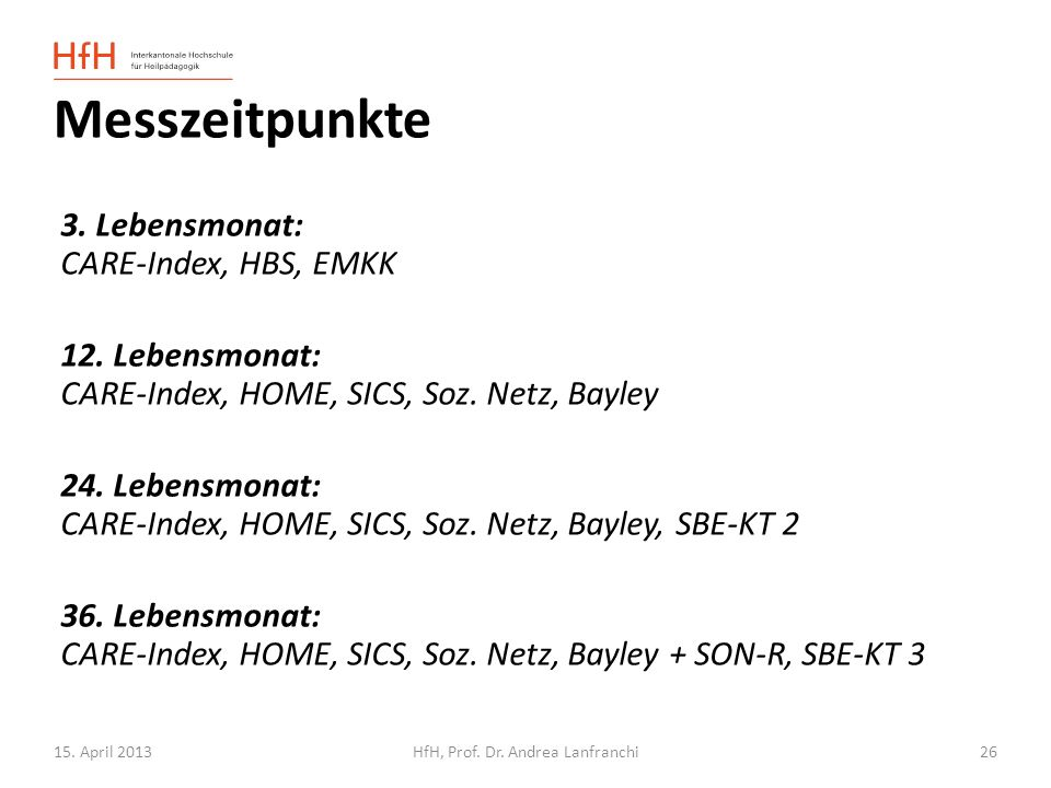 15. April 2013HfH, Prof. Dr. Andrea Lanfranchi 3. Lebensmonat: CARE-Index, HBS, EMKK 12. Lebensmonat: CARE-Index, HOME, SICS, Soz. Netz, Bayley 24. Le