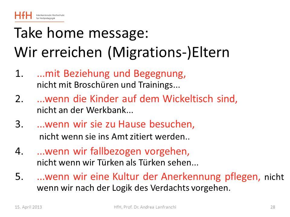 15. April 2013HfH, Prof. Dr. Andrea Lanfranchi 28 Take home message: Wir erreichen (Migrations-)Eltern 1....mit Beziehung und Begegnung, nicht mit Bro