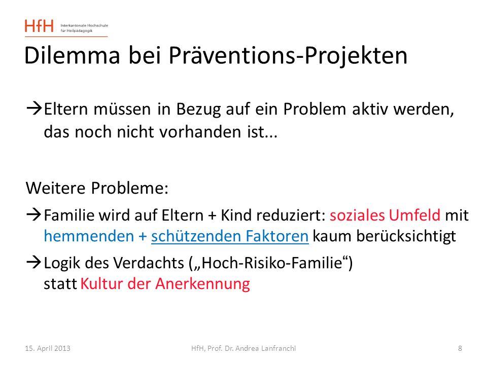 15. April 2013HfH, Prof. Dr. Andrea Lanfranchi 8 Dilemma bei Präventions-Projekten Eltern müssen in Bezug auf ein Problem aktiv werden, das noch nicht