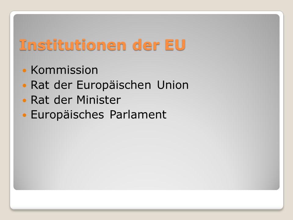 Institutionen der EU Kommission Rat der Europäischen Union Rat der Minister Europäisches Parlament