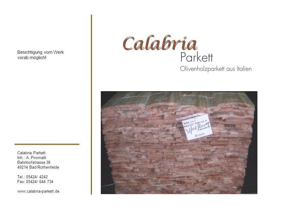 Calabria Parkett Inh.: A. Piromalli Bahnhofstrasse 38 49214 Bad Rothenfelde Tel.: 05424/ 4242 Fax: 05424/ 644 734 www.calabria-parkett.de Besichtigung