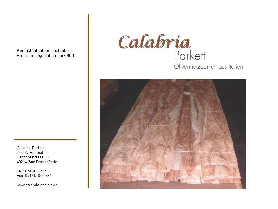 Calabria Parkett Inh.: A. Piromalli Bahnhofstrasse 38 49214 Bad Rothenfelde Tel.: 05424/ 4242 Fax: 05424/ 644 734 www.calabria-parkett.de Kontaktaufna