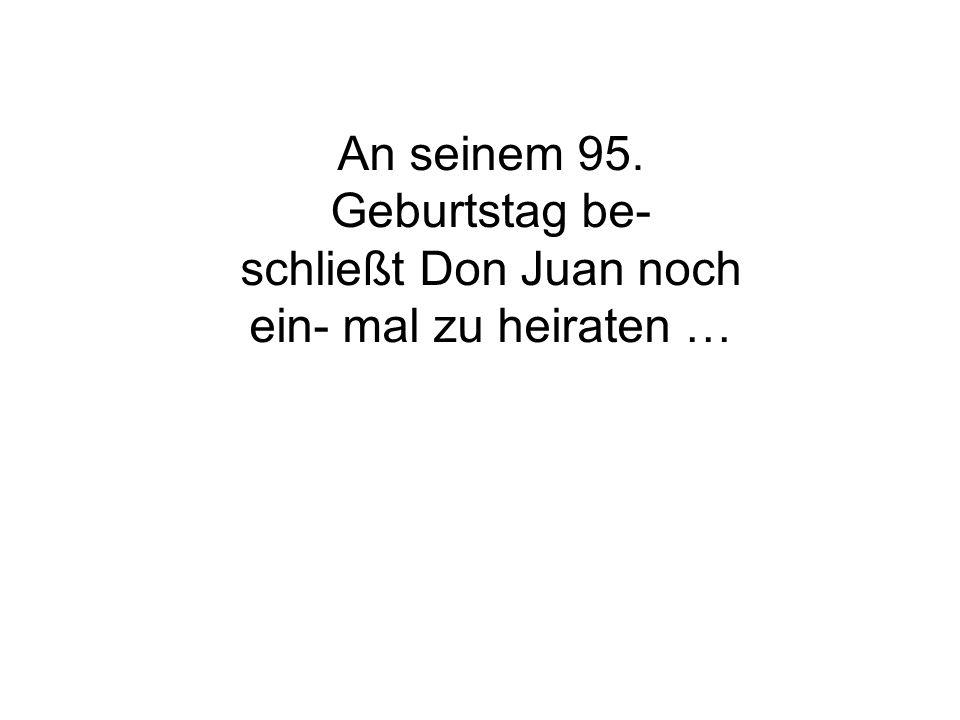 An seinem 95. Geburtstag be- schließt Don Juan noch ein- mal zu heiraten …