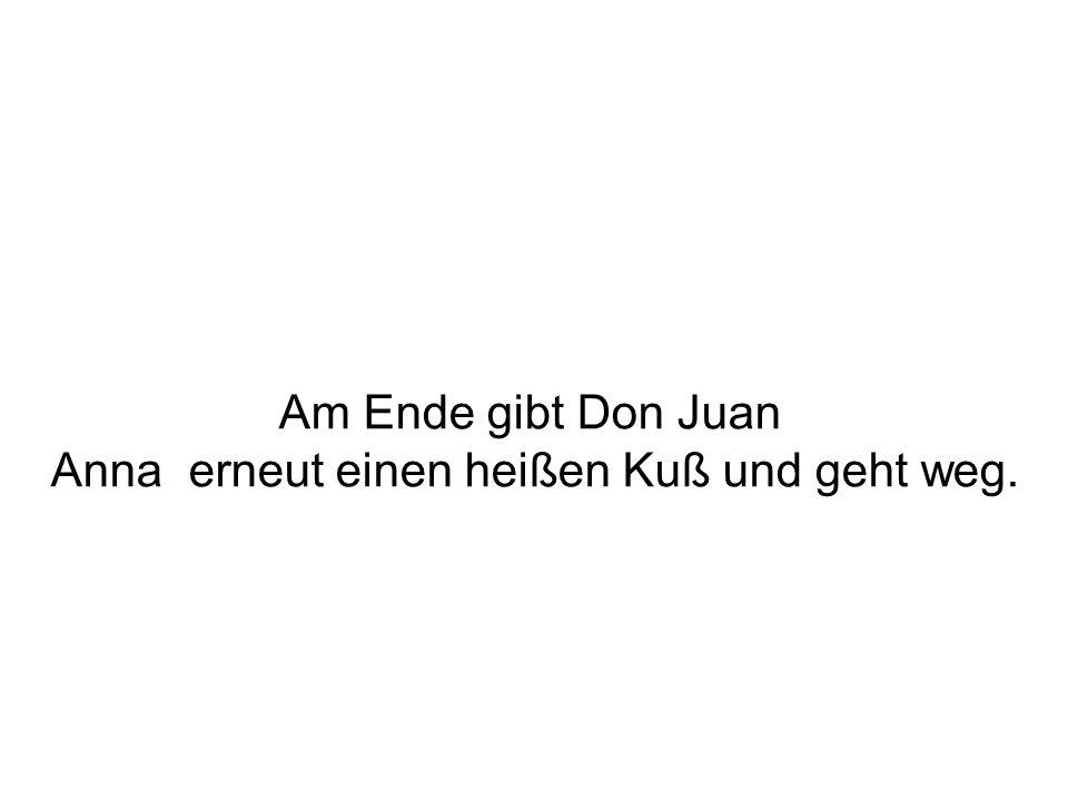 Am Ende gibt Don Juan Anna erneut einen heißen Kuß und geht weg.