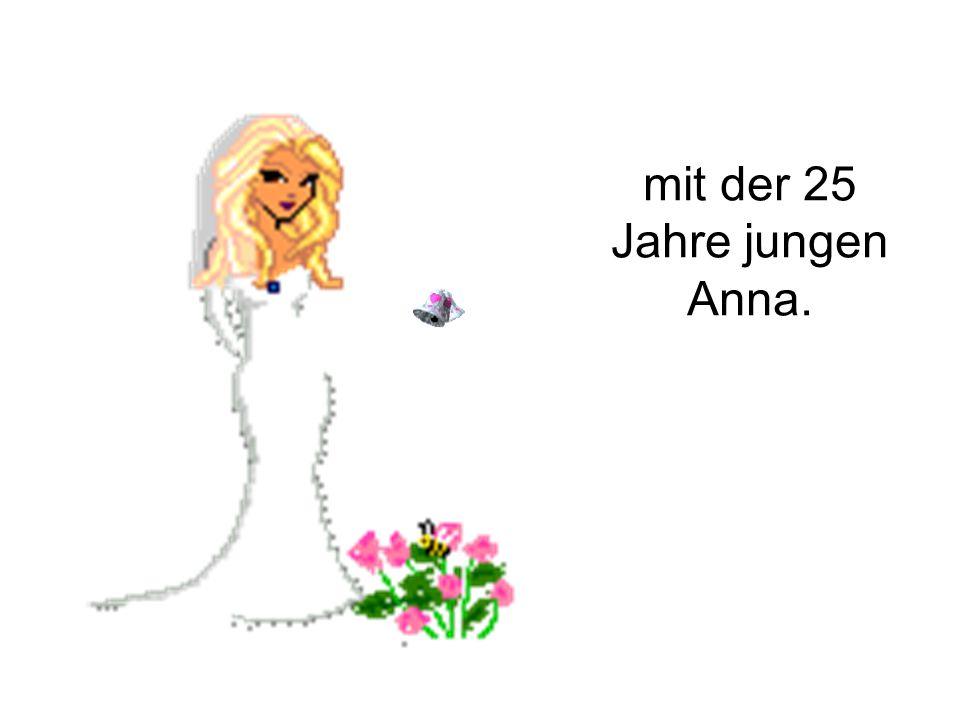 mit der 25 Jahre jungen Anna.