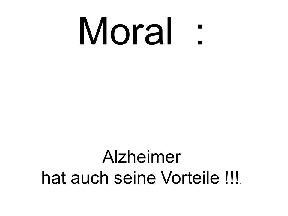 Moral : Alzheimer hat auch seine Vorteile !!!.