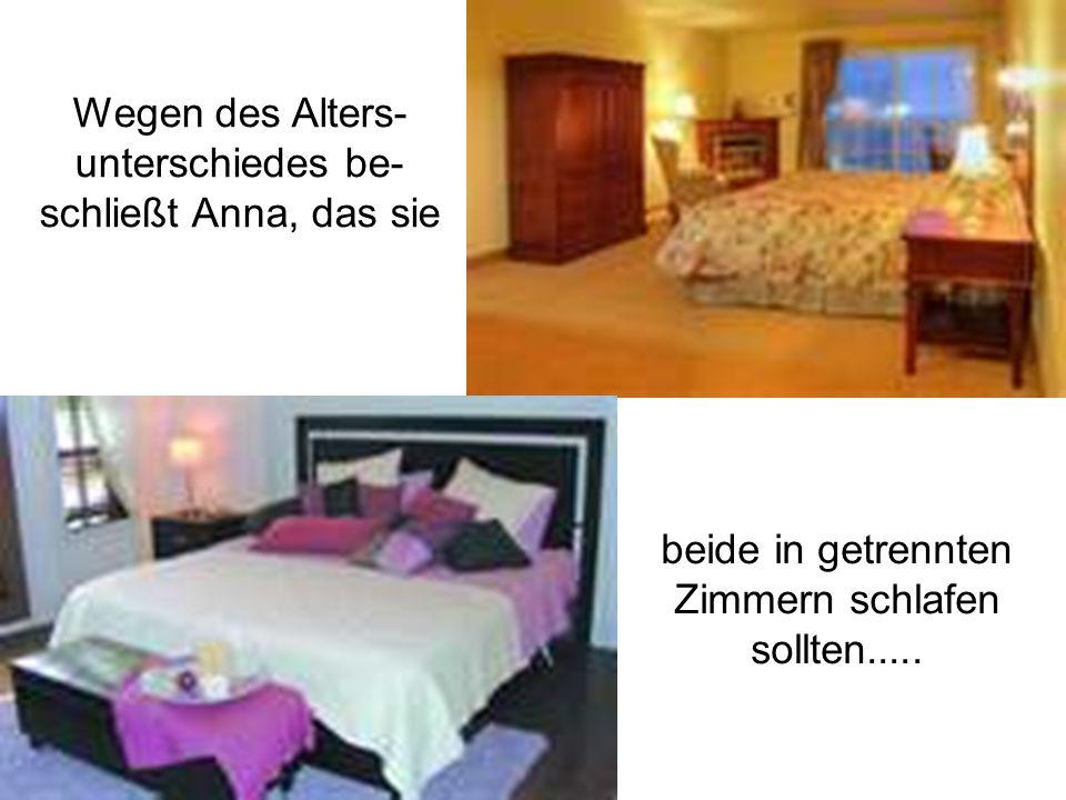 Wegen des Alters- unterschiedes be- schließt Anna, das sie beide in getrennten Zimmern schlafen sollten.....