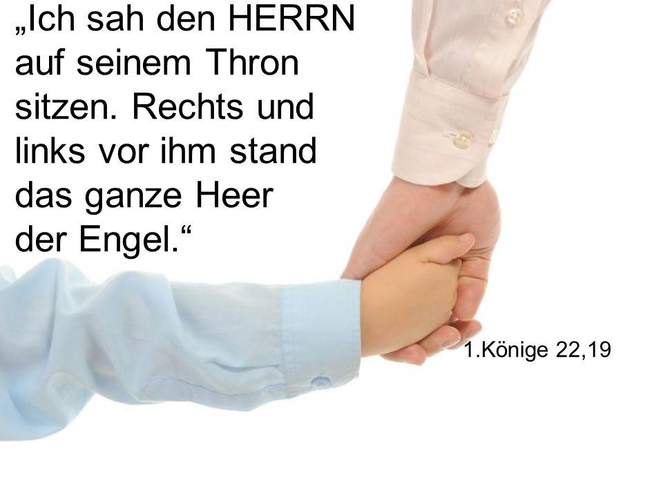 Ich sah den HERRN auf seinem Thron sitzen. Rechts und links vor ihm stand das ganze Heer der Engel. 1.Könige 22,19