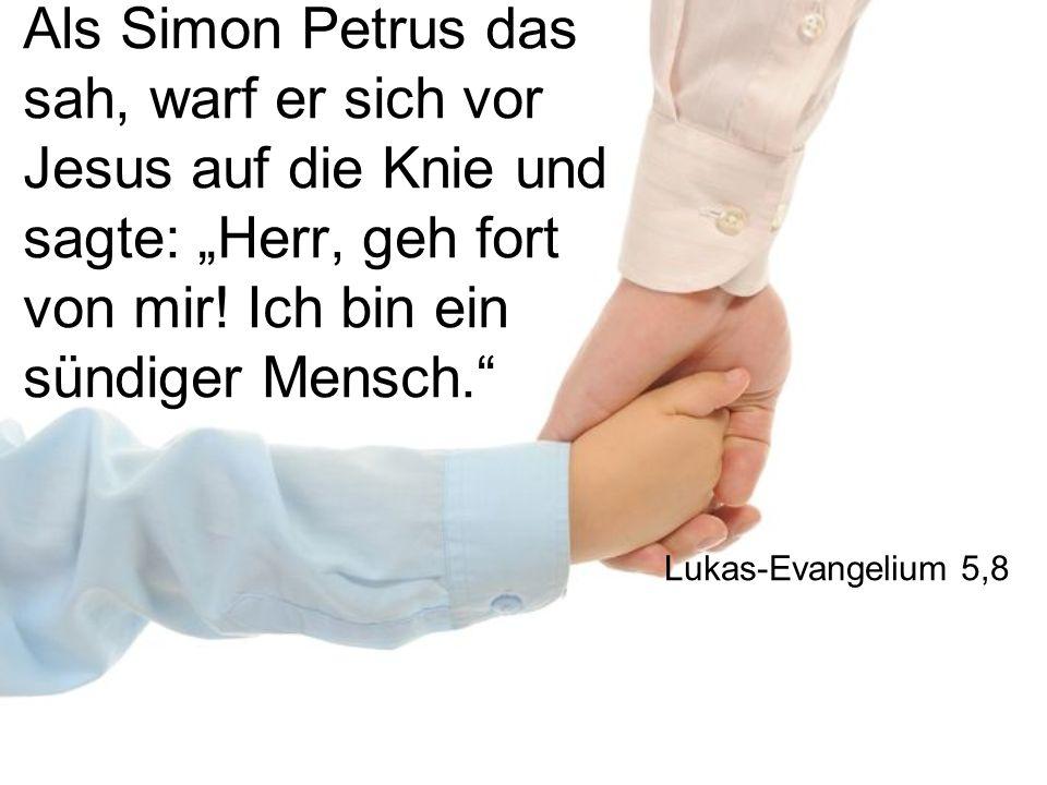 Als Simon Petrus das sah, warf er sich vor Jesus auf die Knie und sagte: Herr, geh fort von mir! Ich bin ein sündiger Mensch. Lukas-Evangelium 5,8