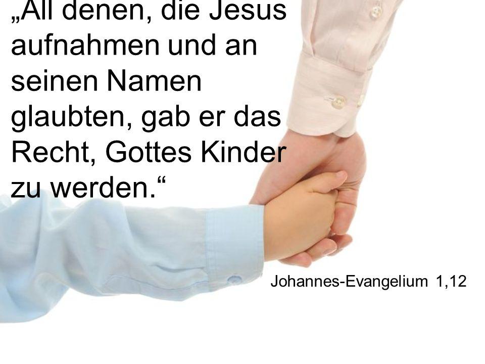 All denen, die Jesus aufnahmen und an seinen Namen glaubten, gab er das Recht, Gottes Kinder zu werden. Johannes-Evangelium 1,12