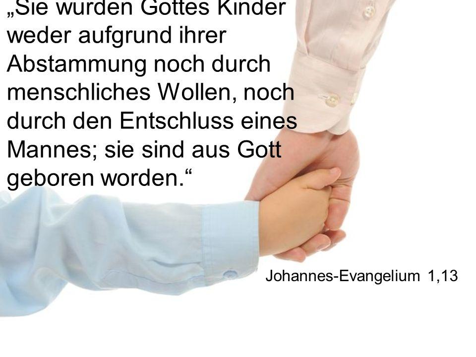 Sie wurden Gottes Kinder weder aufgrund ihrer Abstammung noch durch menschliches Wollen, noch durch den Entschluss eines Mannes; sie sind aus Gott geb
