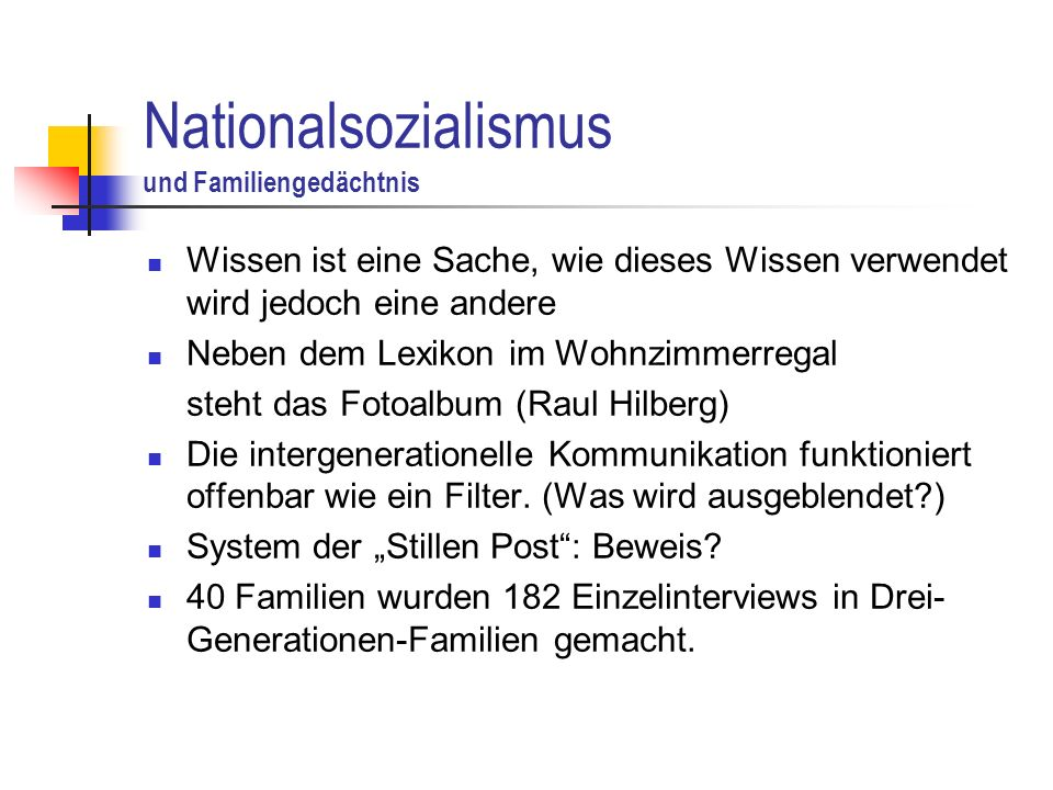 Nationalsozialismus und Familiengedächtnis Wissen ist eine Sache, wie dieses Wissen verwendet wird jedoch eine andere Neben dem Lexikon im Wohnzimmerregal steht das Fotoalbum (Raul Hilberg) Die intergenerationelle Kommunikation funktioniert offenbar wie ein Filter.