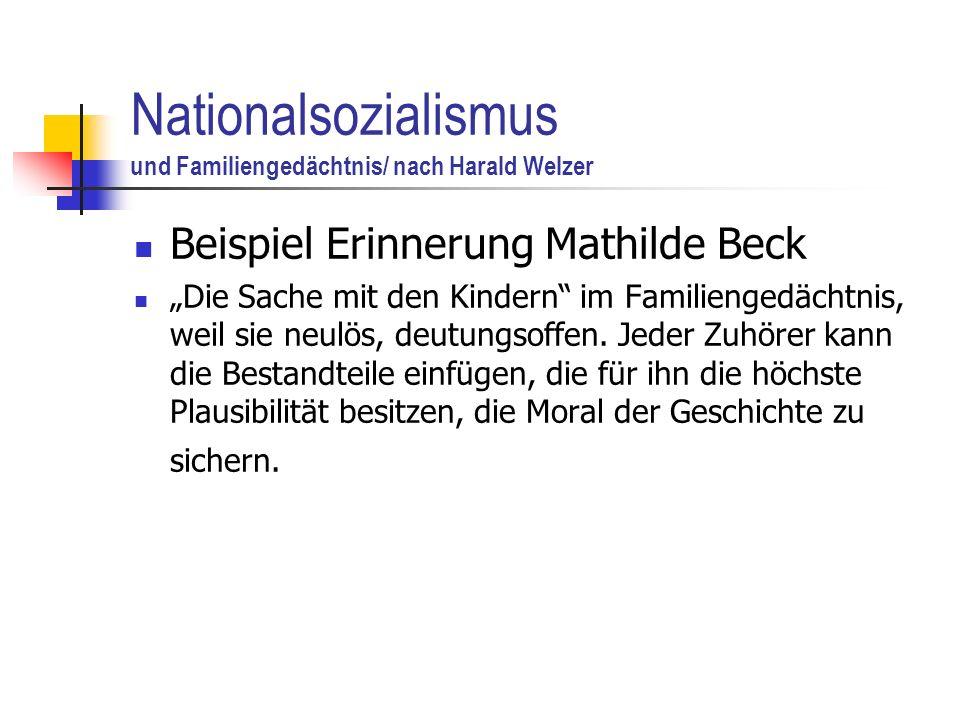 Nationalsozialismus und Familiengedächtnis/ nach Harald Welzer Beispiel Erinnerung Mathilde Beck Die Sache mit den Kindern im Familiengedächtnis, weil sie neulös, deutungsoffen.