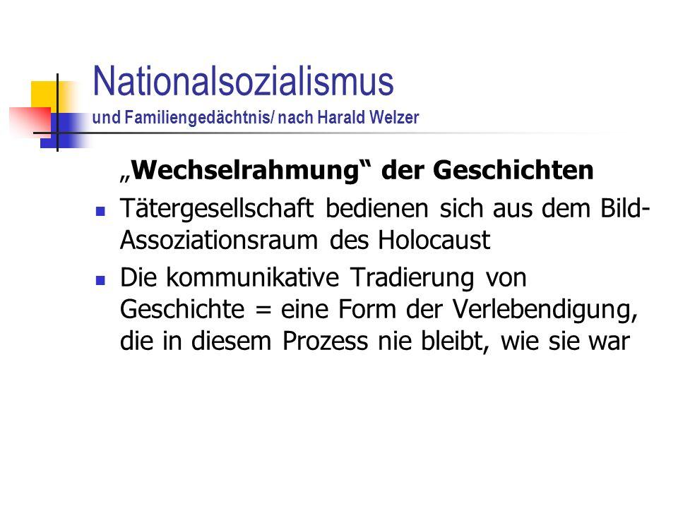 Nationalsozialismus und Familiengedächtnis/ nach Harald Welzer Wechselrahmung der Geschichten Tätergesellschaft bedienen sich aus dem Bild- Assoziationsraum des Holocaust Die kommunikative Tradierung von Geschichte = eine Form der Verlebendigung, die in diesem Prozess nie bleibt, wie sie war