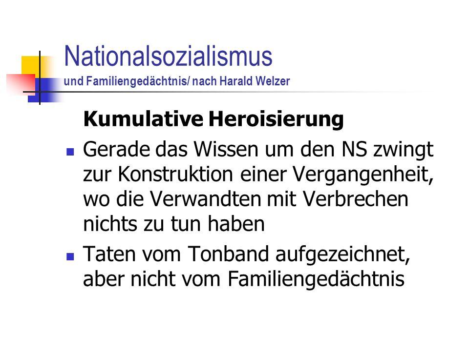 Nationalsozialismus und Familiengedächtnis/ nach Harald Welzer Kumulative Heroisierung Gerade das Wissen um den NS zwingt zur Konstruktion einer Vergangenheit, wo die Verwandten mit Verbrechen nichts zu tun haben Taten vom Tonband aufgezeichnet, aber nicht vom Familiengedächtnis