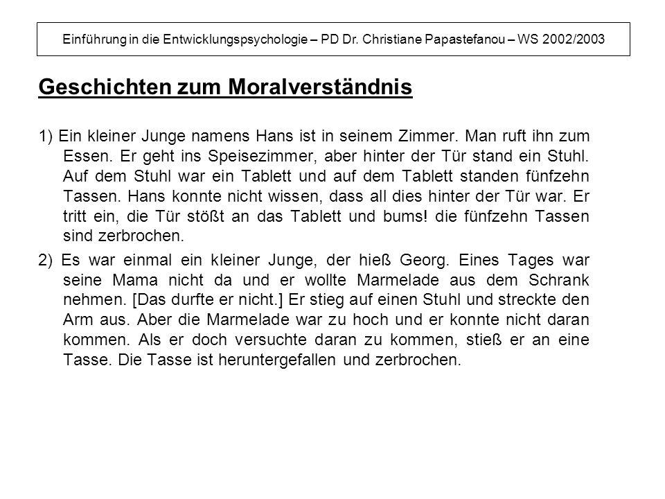 Einführung in die Entwicklungspsychologie – PD Dr. Christiane Papastefanou – WS 2002/2003 Geschichten zum Moralverständnis 1) Ein kleiner Junge namens