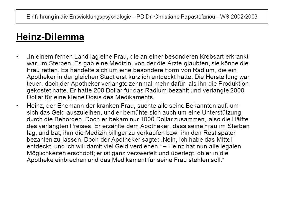 Einführung in die Entwicklungspsychologie – PD Dr. Christiane Papastefanou – WS 2002/2003 Heinz-Dilemma In einem fernen Land lag eine Frau, die an ein