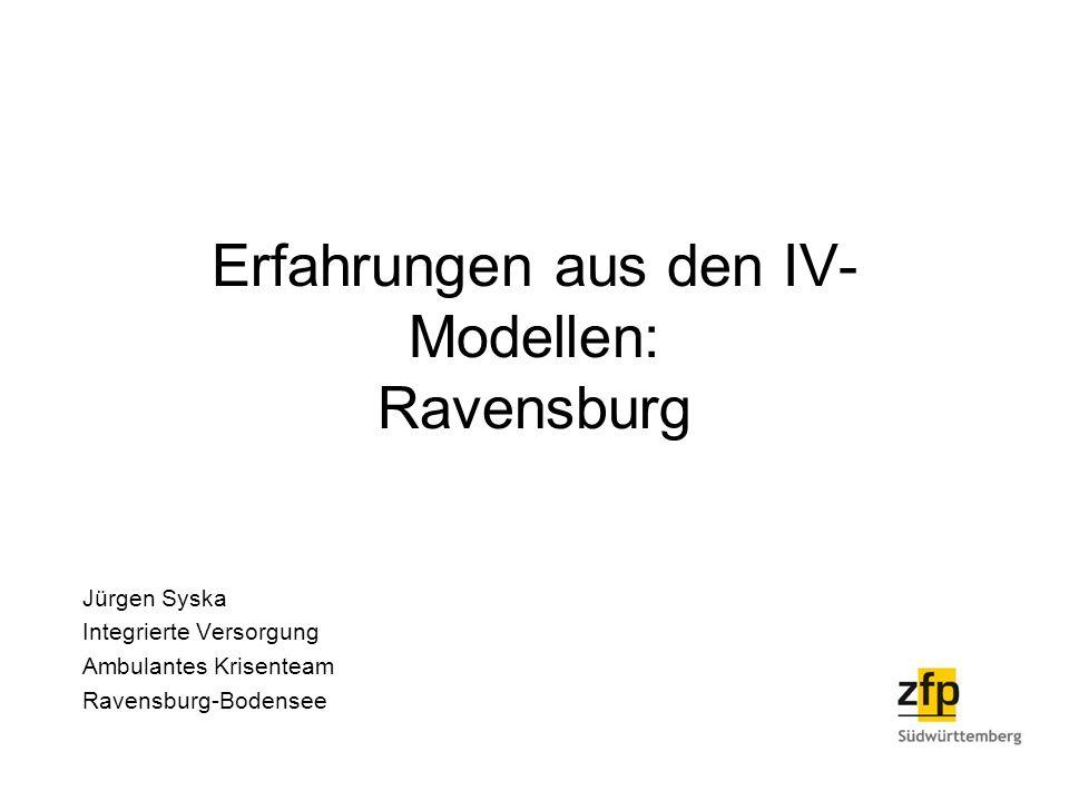 Erfahrungen aus den IV- Modellen: Ravensburg Jürgen Syska Integrierte Versorgung Ambulantes Krisenteam Ravensburg-Bodensee