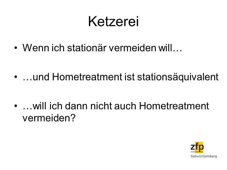 Ketzerei Wenn ich stationär vermeiden will… …und Hometreatment ist stationsäquivalent …will ich dann nicht auch Hometreatment vermeiden?