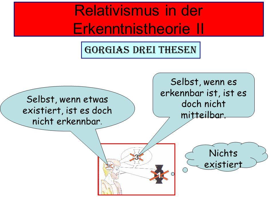 Relativismus in der Erkenntnistheorie II Gorgias drei Thesen Nichts existiert Selbst, wenn etwas existiert, ist es doch nicht erkennbar. Selbst, wenn