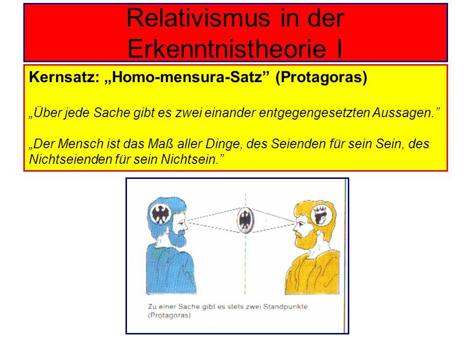 Relativismus in der Erkenntnistheorie I Kernsatz: Homo-mensura-Satz (Protagoras) Über jede Sache gibt es zwei einander entgegengesetzten Aussagen. Der