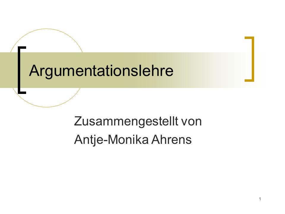 1 Argumentationslehre Zusammengestellt von Antje-Monika Ahrens